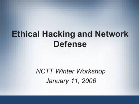 Ethical Hacking and Network Defense NCTT Winter Workshop January 11, 2006.
