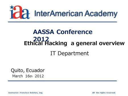 AASSA Conference 2012 Quito, Ecuador March 16 th 2012 All the rights reserved.Instructor: Francisco Bolaños, Ing. InterAmerican Academy Ethical Hacking.