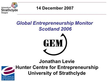 Global Entrepreneurship Monitor Scotland 2006 Jonathan Levie Hunter Centre for Entrepreneurship University of Strathclyde 14 December 2007.