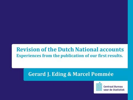 Gerard J. Eding & Marcel Pommée Revision of the Dutch National accounts Experiences from the publication of our first results.