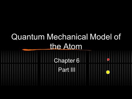 Quantum Mechanical Model of the Atom Chapter 6 Part III.