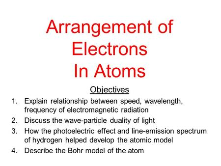 Arrangement of Electrons In Atoms Objectives 1.Explain relationship between speed, wavelength, frequency of electromagnetic radiation 2.Discuss the wave-particle.