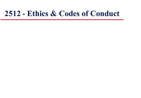 2512 - Ethics & Codes of Conduct. Learning Outcomes: By the end of this topic you should be able to: discuss ethics and ICT describe the nature of a Code.