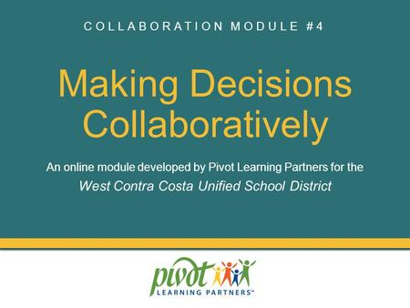 COLLABORATION MODULE #4 Making Decisions Collaboratively An online module developed by Pivot Learning Partners for the West Contra Costa Unified School.