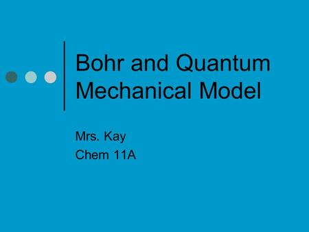 Bohr and Quantum Mechanical Model Mrs. Kay Chem 11A.