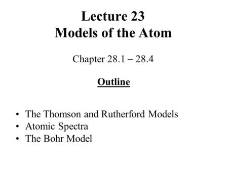 Lecture 23 Models of the Atom Chapter 28.1  28.4 Outline The Thomson and Rutherford Models Atomic Spectra The Bohr Model.