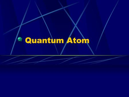 Quantum Atom. Louis deBroglie Suggested if energy has particle nature then particles should have a wave nature Particle wavelength given by λ = h/ mv.