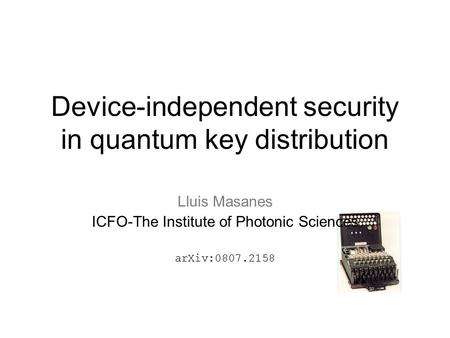 Device-independent security in quantum key distribution Lluis Masanes ICFO-The Institute of Photonic Sciences arXiv:0807.2158.