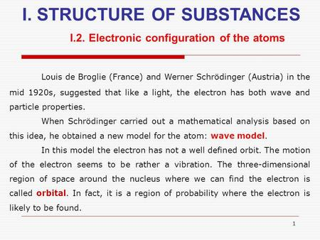 1 I. STRUCTURE OF SUBSTANCES I.2. Electronic configuration of the atoms Louis de Broglie (France) and Werner Schrödinger (Austria) in the mid 1920s, suggested.
