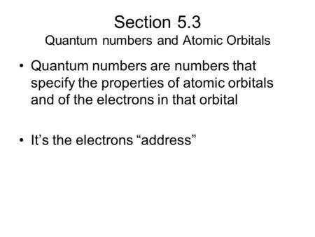 Section 5.3 Quantum numbers and Atomic Orbitals Quantum numbers are numbers that specify the properties of atomic orbitals and of the electrons in that.