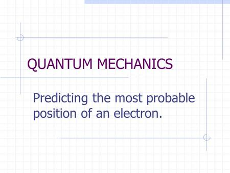 QUANTUM MECHANICS Predicting the most probable position of an electron.