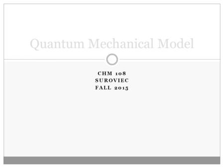 CHM 108 SUROVIEC FALL 2015 Quantum Mechanical Model.