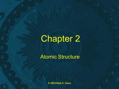 © 2003 Mark S. Davis Chapter 2 Atomic Structure. © 2003 Mark S. Davis Law of Conservation of Mass Mass can be neither created nor destroyed in chemical.