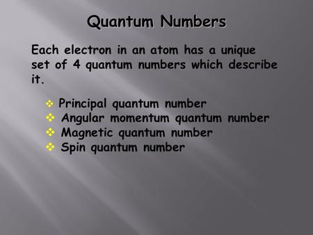 Quantum Numbers Each electron in an atom has a unique set of 4 quantum numbers which describe it.  Principal quantum number  Angular momentum quantum.