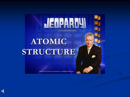 ATOMIC STRUCTURE Don't Forget... Contestants …Always phrase your answers in the form of a question!