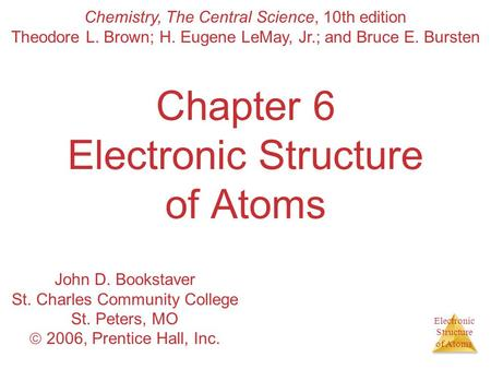 Electronic Structure of Atoms Chapter 6 Electronic Structure of Atoms Chemistry, The Central Science, 10th edition Theodore L. Brown; H. Eugene LeMay,