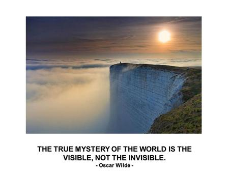 THE TRUE MYSTERY OF THE WORLD IS THE VISIBLE, NOT THE INVISIBLE. - Oscar Wilde -