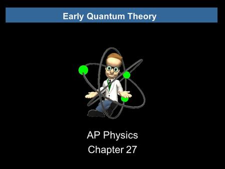 Early Quantum Theory AP Physics Chapter 27. Early Quantum Theory 27.1 Discovery and Properties of the Electron.