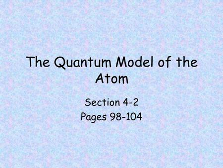 The Quantum Model of the Atom Section 4-2 Pages 98-104.