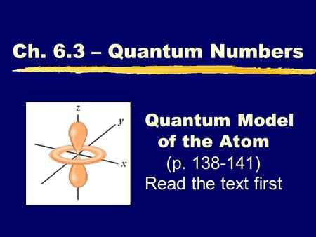 Quantum Model of the Atom (p. 138-141) Read the text first Ch. 6.3 – Quantum Numbers.