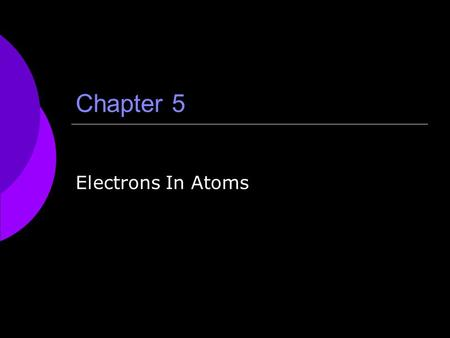 Chapter 5 Electrons In Atoms. Topics to Be Covered  5.1 Light and Quantized Energy 136-145  5.2 Quantum Theory and the Atom 146-155  5.3 Electron Configuration.