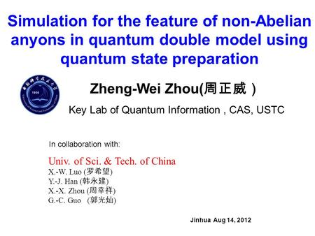 Simulation for the feature of non-Abelian anyons in quantum double model using quantum state preparation Jinhua Aug 14, 2012 Zheng-Wei Zhou( 周正威) Key Lab.