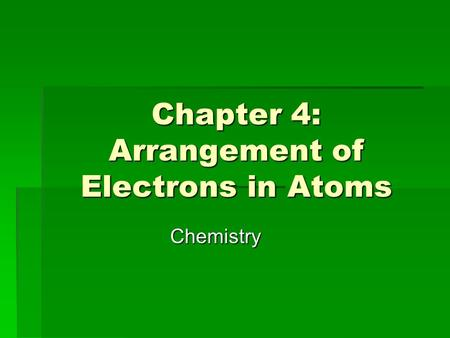 Chapter 4: Arrangement of Electrons in Atoms Chemistry.