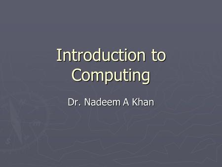 Introduction to Computing Dr. Nadeem A Khan. Lecture 10.