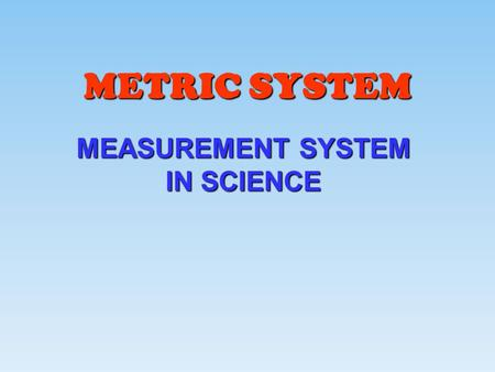 METRIC SYSTEM MEASUREMENT SYSTEM IN SCIENCE.  A DECIMAL SYSTEM (BASED ON UNITS OF 10)  DEVELOPED BY A FRENCH MATHEMATICIAN NAMED GABRIEL MOUTON  aka.