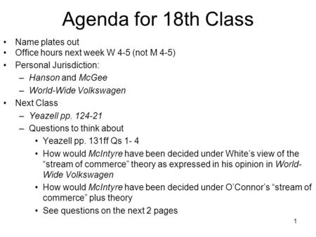 1 Agenda for 18th Class Name plates out Office hours next week W 4-5 (not M 4-5) Personal Jurisdiction: –Hanson and McGee –World-Wide Volkswagen Next Class.