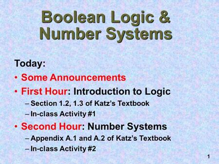 1 Boolean Logic & Number Systems Today: Some Announcements First Hour: Introduction to Logic –Section 1.2, 1.3 of Katz's Textbook –In-class Activity #1.