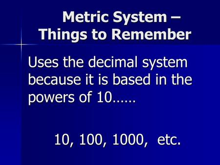Metric System – Things to Remember Metric System – Things to Remember Uses the decimal system because it is based in the powers of 10…… 10, 100, 1000,
