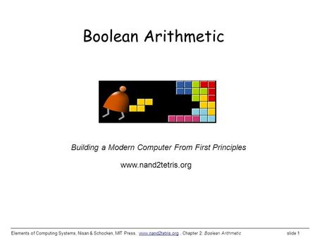 Elements of Computing Systems, Nisan & Schocken, MIT Press, www.nand2tetris.org, Chapter 2: Boolean Arithmetic slide 1www.nand2tetris.org Building a Modern.
