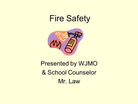 Fire Safety Presented by WJMO & School Counselor Mr. Law.