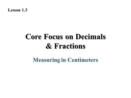 Core Focus on Decimals & Fractions Measuring in Centimeters Lesson 1.3.