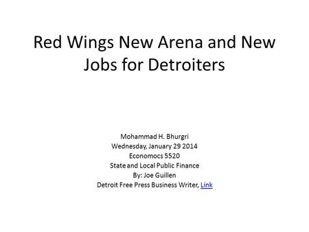 Red Wings New Arena and New Jobs for Detroiters Mohammad H. Bhurgri Wednesday, January 29 2014 Economocs 5520 State and Local Public Finance By: Joe Guillen.