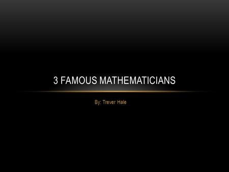 By: Trever Hale 3 FAMOUS MATHEMATICIANS. LEONARDO `BIGOLLO' PISANO (FIBONACCI) Leonardo `Bigollo' Pisano (Fibonacci)- this guy was first person to introduce.