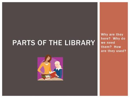Why are they here? Why do we need them? How are they used? PARTS OF THE LIBRARY.