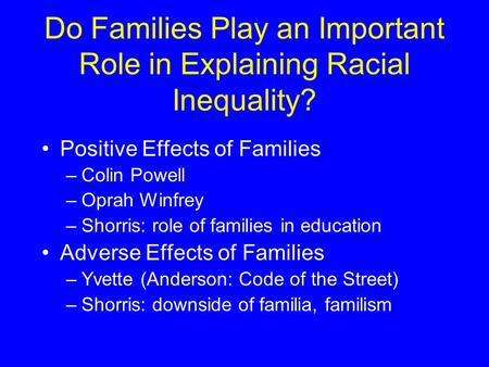 Do Families Play an Important Role in Explaining Racial Inequality? Positive Effects of Families –Colin Powell –Oprah Winfrey –Shorris: role of families.