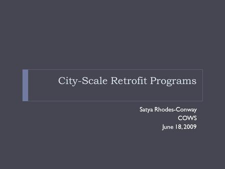 City-Scale Retrofit Programs Satya Rhodes-Conway COWS June 18, 2009.