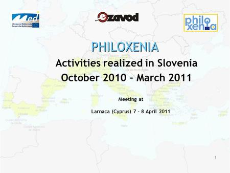 1 PHILOXENIA Activities realized in Slovenia October 2010 – March 2011 Meeting at Larnaca (Cyprus) 7 - 8 April 2011.
