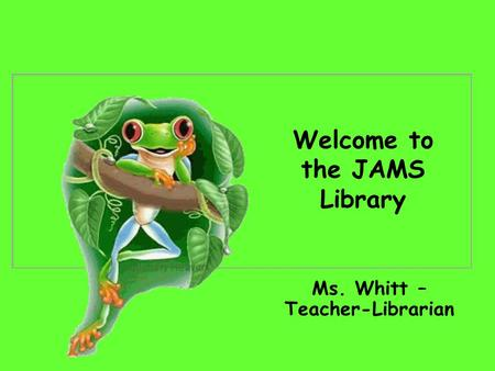 Welcome to the JAMS Library Ms. Whitt – Teacher-Librarian.