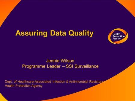 Assuring Data Quality Dept. of Healthcare-Associated Infection & Antimicrobial Resistance, Health Protection Agency Jennie Wilson Programme Leader – SSI.