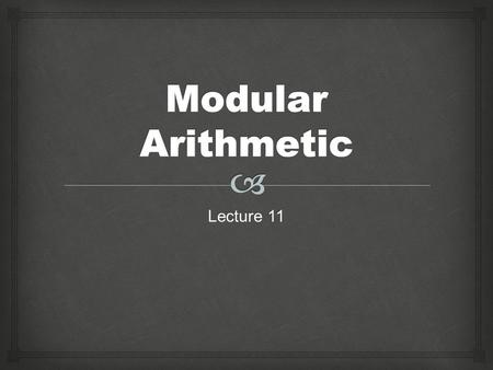 Lecture 11.   Modular arithmetic is arithmetic in which numbers do not continue forever.  Modulo 7 has numbers 0, 1, 2, 3, 4, 5, and 6.  Modulo 5.