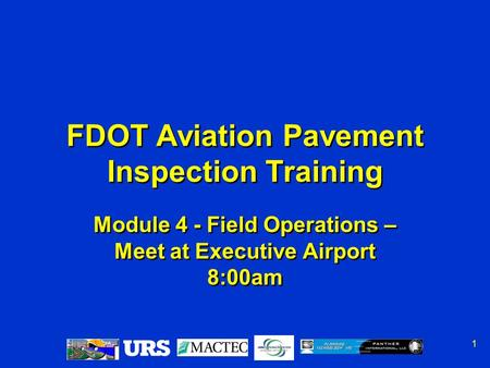 1 Module 4 - Field Operations – Meet at Executive Airport 8:00am FDOT Aviation Pavement Inspection Training.