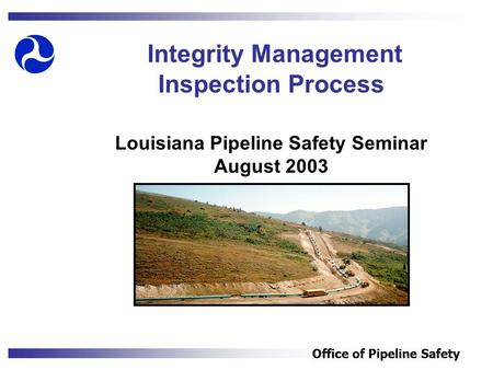 Office of Pipeline Safety Integrity Management Inspection Process Louisiana Pipeline Safety Seminar August 2003.