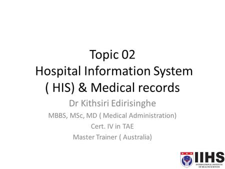 Topic 02 Hospital Information System ( HIS) & Medical records Dr Kithsiri Edirisinghe MBBS, MSc, MD ( Medical Administration) Cert. IV in TAE Master Trainer.
