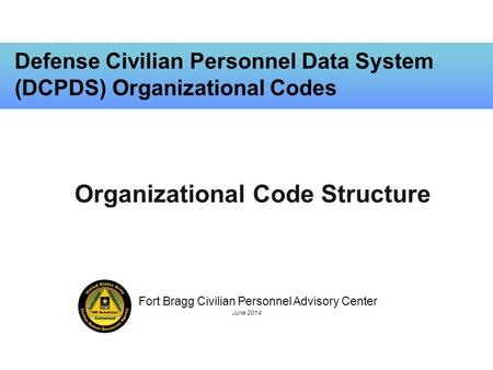 Fort Bragg Civilian Personnel Advisory Center June 2014 Defense Civilian Personnel Data System (DCPDS) Organizational Codes Organizational Code Structure.