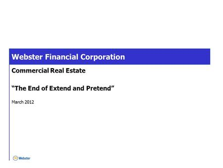 "Webster Financial Corporation Commercial Real Estate ""The End of Extend and Pretend"" March 2012."