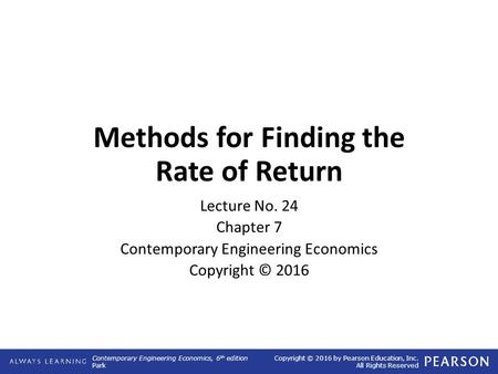 Contemporary Engineering Economics, 6 th edition Park Copyright © 2016 by Pearson Education, Inc. All Rights Reserved Methods for Finding the Rate of Return.